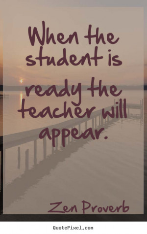Zen Proverb Quotes - When the student is ready the teacher will appear ...