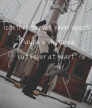 Together forever, never apart. Maybe in distance, but never at heart.
