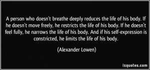 ... is constricted, he limits the life of his body. - Alexander Lowen