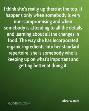 Alice Waters - I think she's really up there at the top. It happens ...