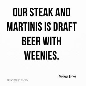 George Jones - Our steak and martinis is draft beer with weenies.