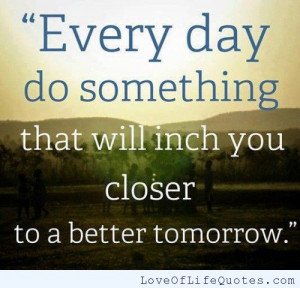 Every day do something that will inch you closer to a better tomorrow