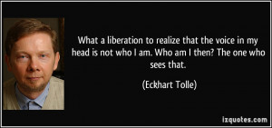 ... is not who I am. Who am I then? The one who sees that. - Eckhart Tolle