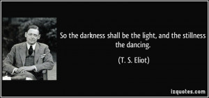 So the darkness shall be the light, and the stillness the dancing. - T ...