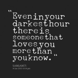 Quotes Picture: even in your darkest hour there is someone that loves ...