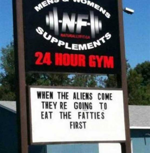 Funny Gym Sign - When the Aliens Come They're Going to Eat the Fatties ...