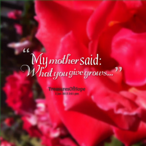 Quotes Picture: my mother said: what you give grows