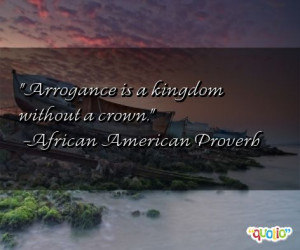 Arrogance is a kingdom without a crown .