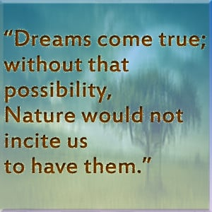 Dreams come true without that possibility, Nature would not incite us ...