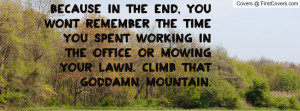 Because in the end, you won't remember the time you spent working in ...