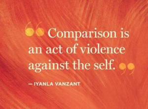 Comparison is an act of violence against the self.