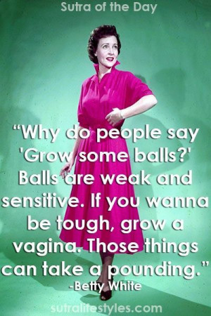 Why do people say 'Grow some balls?' Balls are weak and sensitive ...