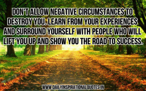 Don't allow negative circumstances to destroy you. learn from your ...