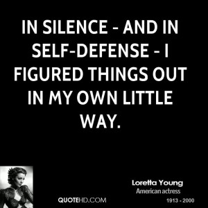 In silence - and in self-defense - I figured things out in my own ...