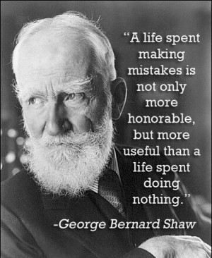 "George Bernard Shaw ""A life spent making mistakes is not only more ..."