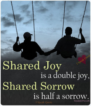 Shared joy is a double joy, Shared sorrow is half a sorrow .
