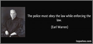 The police must obey the law while enforcing the law. - Earl Warren