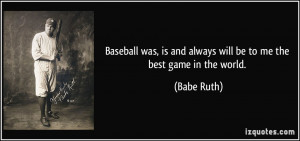 ... , is and always will be to me the best game in the world. - Babe Ruth