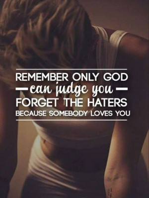 only God can judge us, forget the hater 'cause somebody love ya God ...