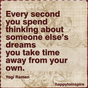 Every second you spend thinking about someone else's dreams, you take ...