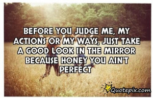 Before You Judge Me, My Actions Or My Ways, Just Take A Good Look In ...