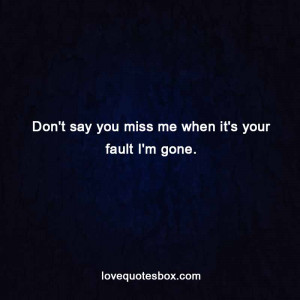 Don't say you miss me when it's your fault I'm gone.