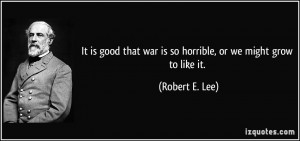 It is good that war is so horrible, or we might grow to like it ...