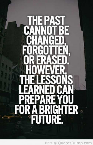 The Past Cannot Be Changed, Forgotten, Or Erased. However, The Lessons ...