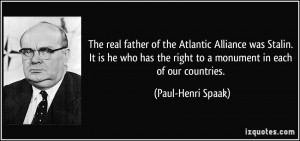 The real father of the Atlantic Alliance was Stalin. It is he who has ...