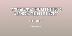 man who makes trouble for others is also making trouble for himself ...
