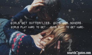 Girls get butterflies. Guys get boners. Girls play hard to get...Guys ...