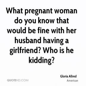 Gloria Allred - What pregnant woman do you know that would be fine ...