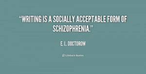 Writing is a socially acceptable form of schizophrenia.""