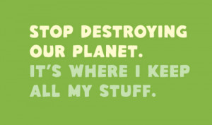 ... Our Planet It's Where I Keep All My Stuff - Environment Quote