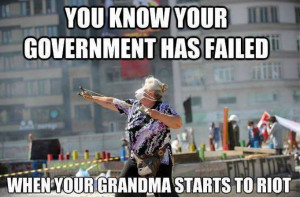 You know your government has failed when your Grandma starts to riot
