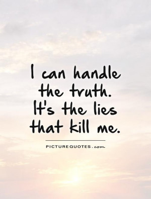 can handle the truth. It's the lies that kill me. Picture Quote #1