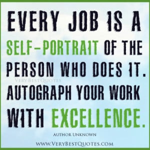 "... who does it. Autograph your work with excellence."" ~Author Unknown"