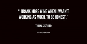 drank more wine when I wasn't working as much, to be honest.