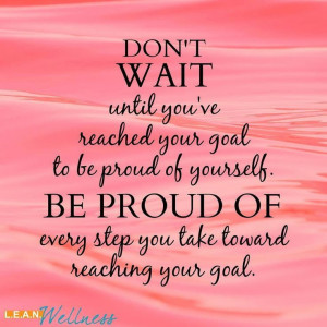 Don't wait until you've reached your goal to be proud of yourself. Be ...