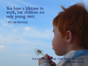 ... quotes, You have a lifetime to work, but children are only young once