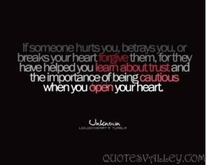 If Someone Hurts you, Betrays You Or Breaks Your Heart Forgive Them.