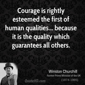 Courage is rightly esteemed the first of human qualities... because it ...