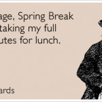 At my age, Spring Break means taking my full 30 minutes for lunch.