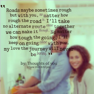 how rough the road is i'll take no alternate route cause together we ...
