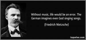 ... . The German imagines even God singing songs. - Friedrich Nietzsche