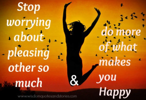 ... rather than worrying about pleasing others - Wisdom Quotes and Stories