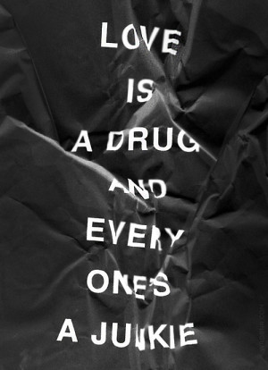 Love Is A Drug And Every Ones A Junkie - Drugs Quote