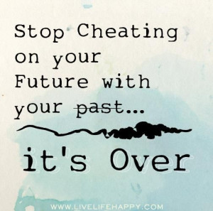 stop cheating on your future with your past it s over