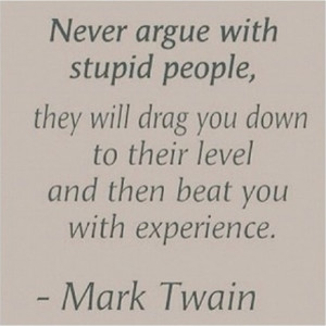 Never argue with stupid people, they will drag you down to their level ...