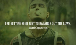 be getting high just to balance out the lows.